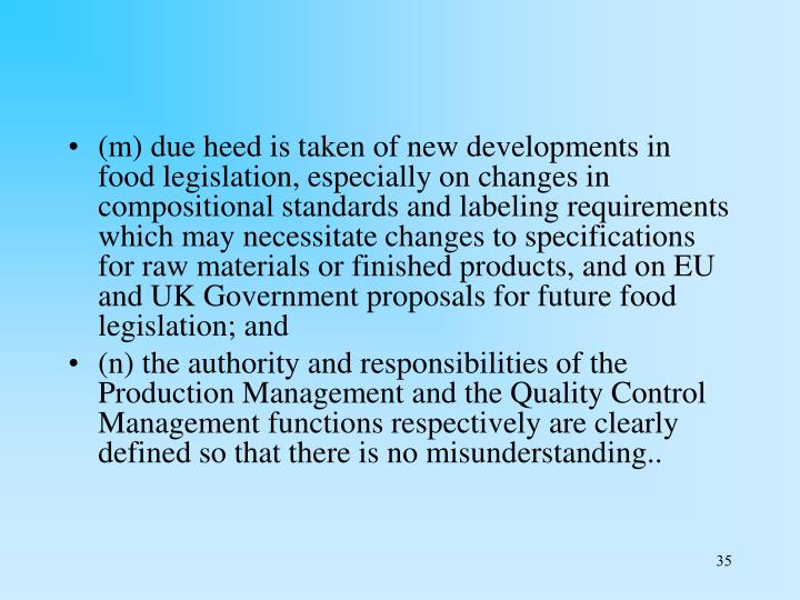 (m) due heed is taken of new developments in food legislation, especially on changes in compositional standards and labeling requirements which may necessitate changes to specifications for raw materials or finished products, and on EU and UK Government proposals for future food legislation; and