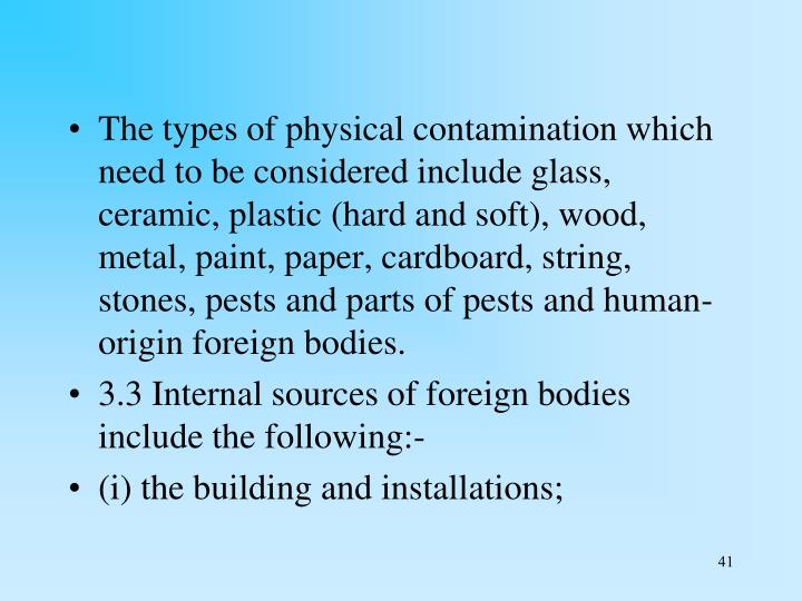 The types of physical contamination which need to be considered include glass, ceramic, plastic (hard and soft), wood, metal, paint, paper, cardboard, string, stones, pests and parts of pests and human-origin foreign bodies.