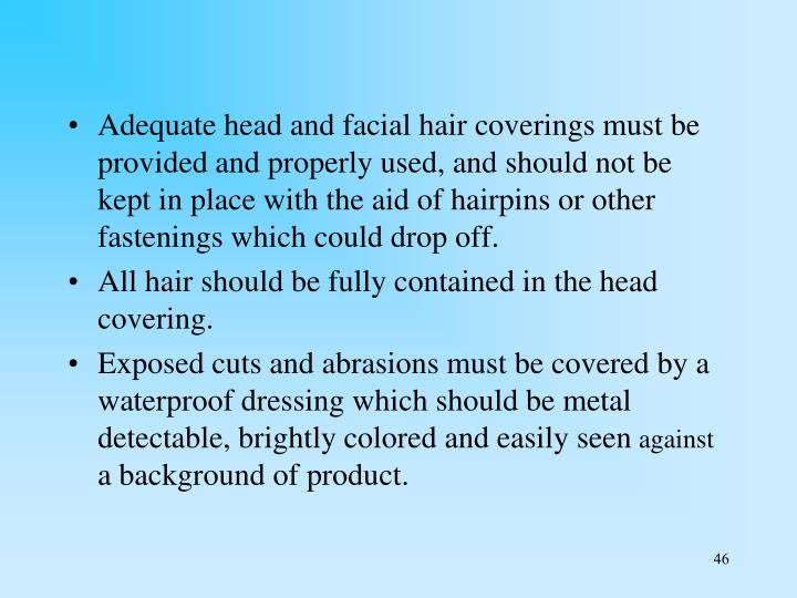 Adequate head and facial hair coverings must be provided and properly used, and should not be kept in place with the aid of hairpins or other fastenings which could drop off.