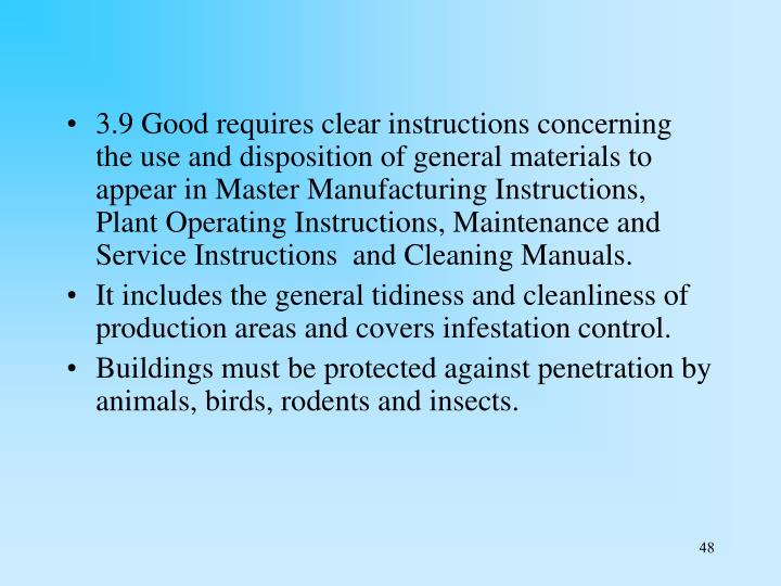 3.9 Good requires clear instructions concerning the use and disposition of general materials to appear in Master Manufacturing Instructions, Plant Operating Instructions, Maintenance and Service Instructions  and Cleaning Manuals.