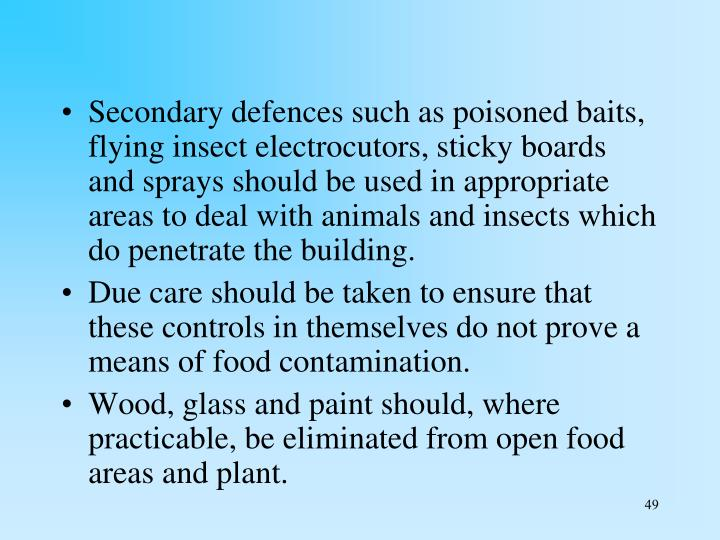 Secondary defences such as poisoned baits, flying insect electrocutors, sticky boards and sprays should be used in appropriate areas to deal with animals and insects which do penetrate the building.