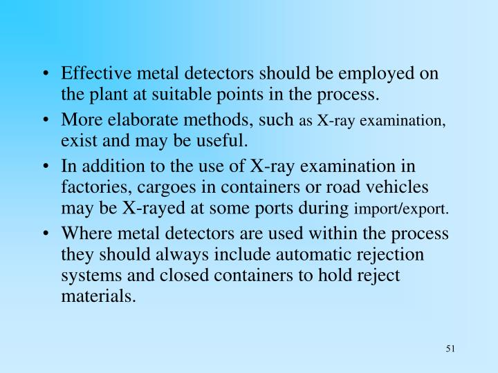 Effective metal detectors should be employed on the plant at suitable points in the process.