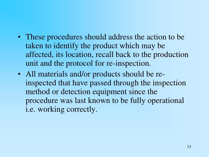 These procedures should address the action to be taken to identify the product which may be affected, its location, recall back to the production unit and the protocol for re-inspection.