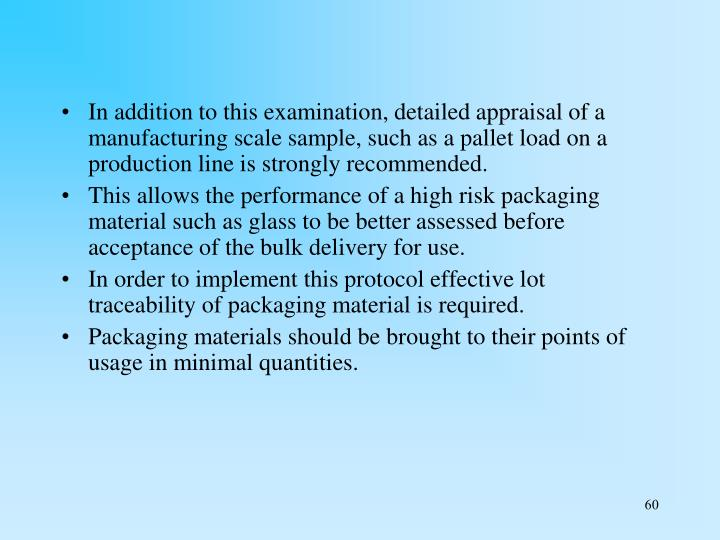 In addition to this examination, detailed appraisal of a manufacturing scale sample, such as a pallet load on a production line is strongly recommended.