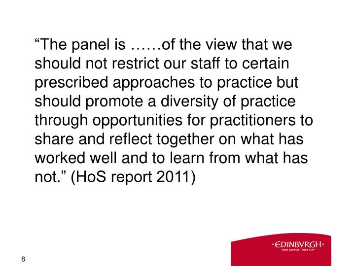 """""""The panel is ……of the view that we should not restrict our staff to certain prescribed approaches to practice but should promote a diversity of practice through opportunities for practitioners to share and reflect together on what has worked well and to learn from what has not."""" (HoS report 2011)"""