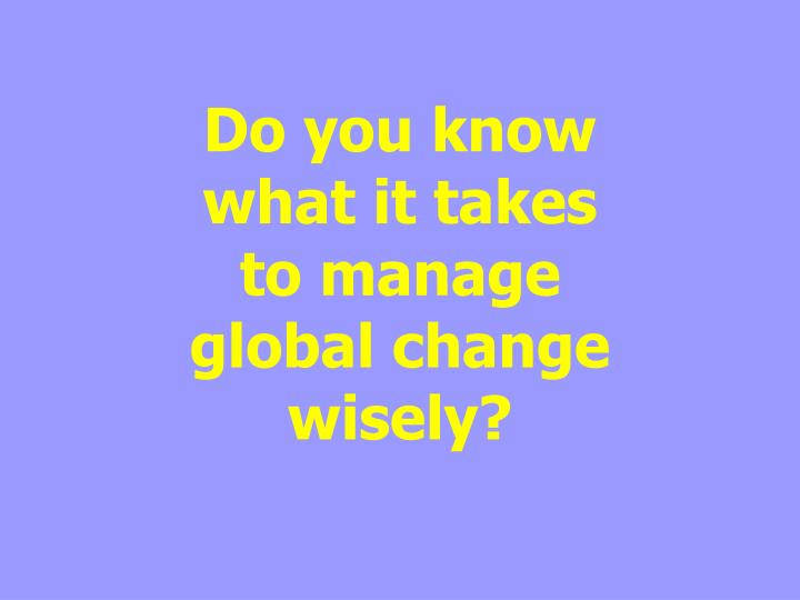 do you know what it takes to manage global change wisely