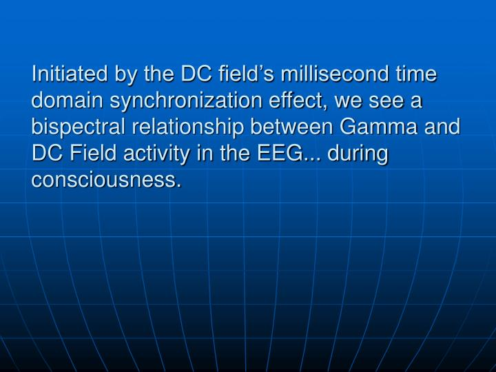 Initiated by the DC field's millisecond time domain synchronization effect, we see a bispectral relationship between Gamma and DC Field activity in the EEG... during consciousness.
