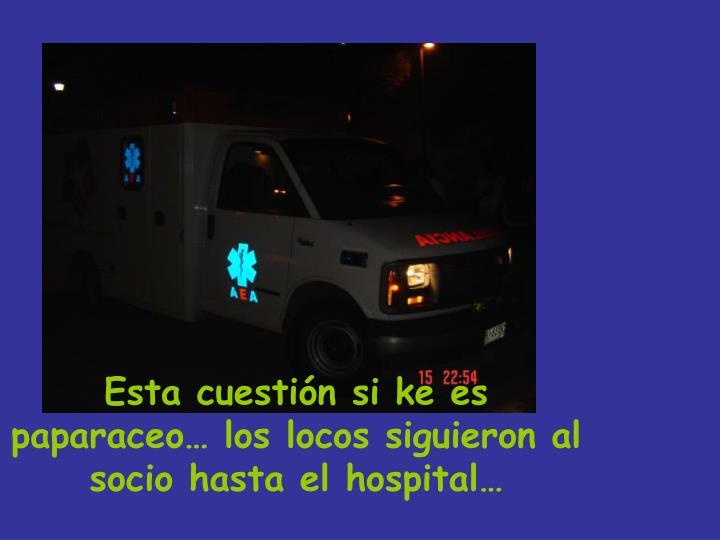 Esta cuestión si ke es paparaceo… los locos siguieron al socio hasta el hospital…