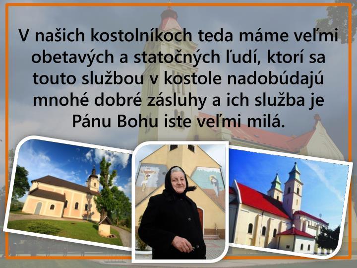 Vnašich kostolníkoch teda máme veľmi obetavých astatočných ľudí, ktorí sa touto službou vkostole nadobúdajú mnohé dobré zásluhy aich služba je Pánu Bohu