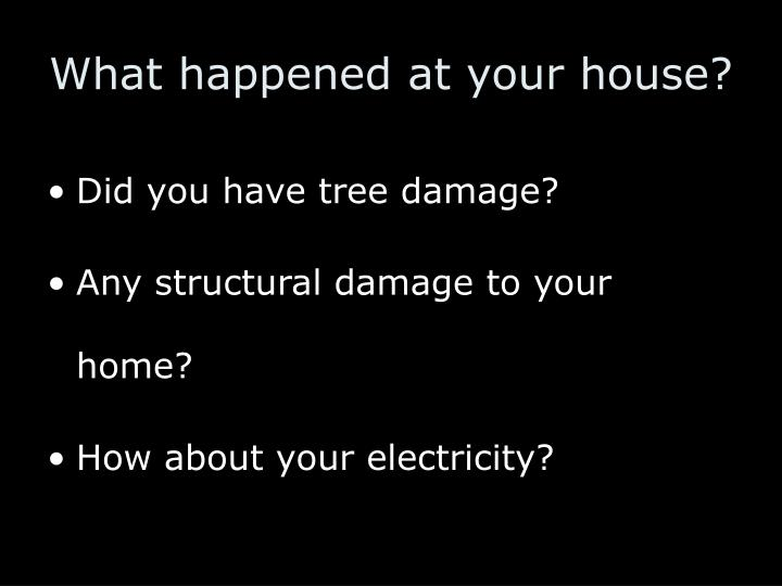 What happened at your house?