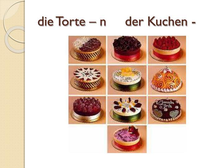 die Torte – n     der Kuchen -