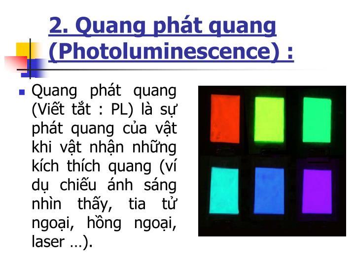 Quang phát quang (Viết tắt : PL) là sự phát quang của vật khi vật nhận những kích thích quang (ví dụ chiếu ánh sáng nhìn thấy, tia tử ngoại, hồng ngoại, laser …).