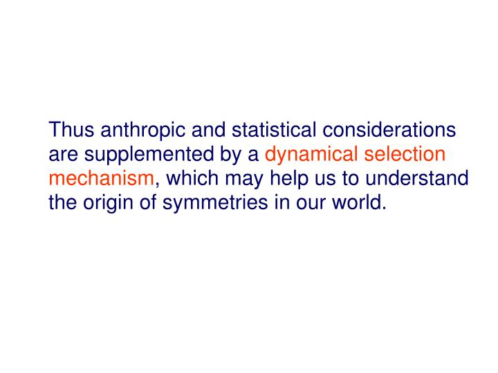 Thus anthropic and statistical considerations are supplemented by a