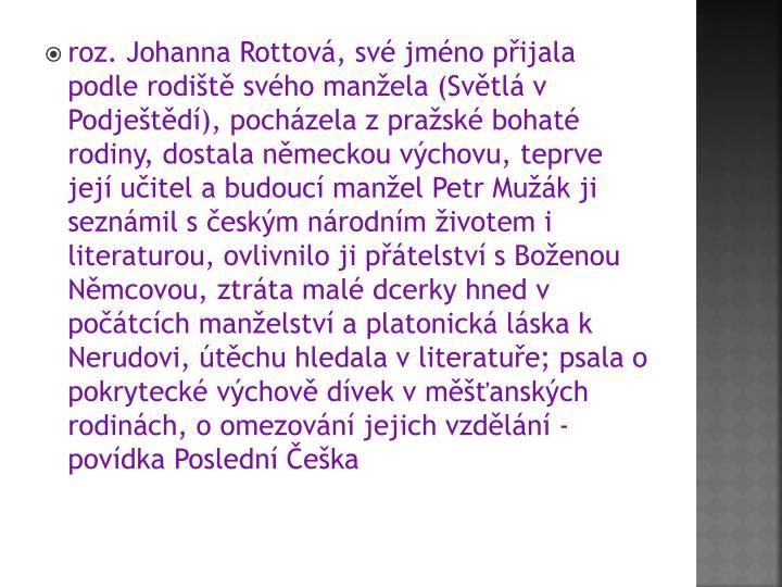 roz. Johanna Rottová, své jméno přijala podle rodiště svého manžela (Světlá v Podještědí), pocházela z pražské bohaté rodiny, dostala německou výchovu, teprve její učitel a budoucí manžel Petr Mužák ji seznámil s českým národním životem i literaturou, ovlivnilo ji přátelství s Boženou Němcovou, ztráta malé dcerky hned v počátcích manželství a platonická láska k Nerudovi, útěchu hledala v literatuře; psala o pokrytecké výchově dívek v měšťanských rodinách, o omezování jejich vzdělání - povídka Poslední Češka