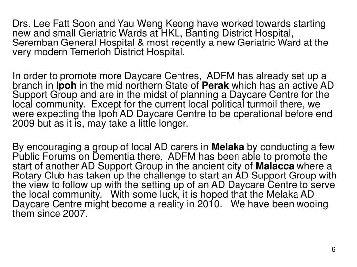 Drs. Lee Fatt Soon and Yau Weng Keong have worked towards starting new and small Geriatric Wards at HKL, Banting District Hospital, Seremban General Hospital & most recently a new Geriatric Ward at the very modern Temerloh District Hospital.
