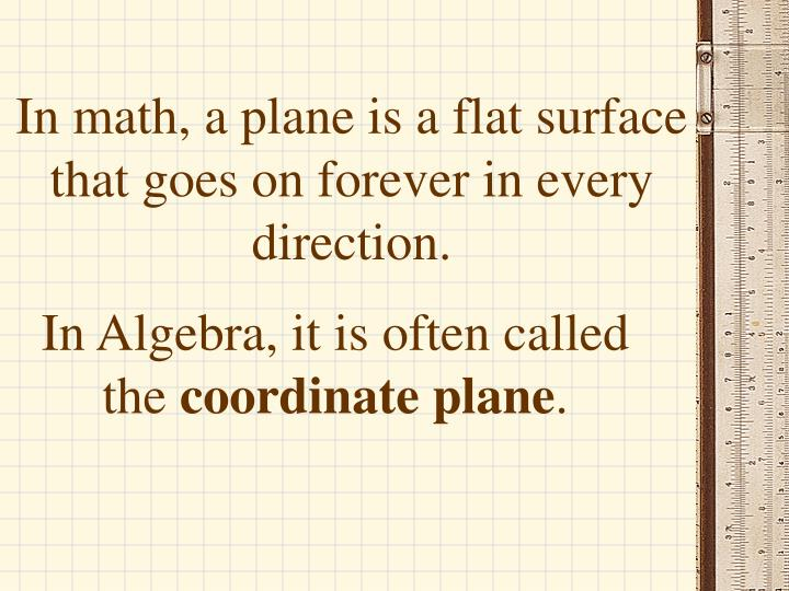 In math, a plane is a flat surface that goes on forever in every direction.