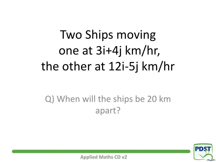 Two ships moving one at 3i 4j km hr the other at 12i 5j km hr