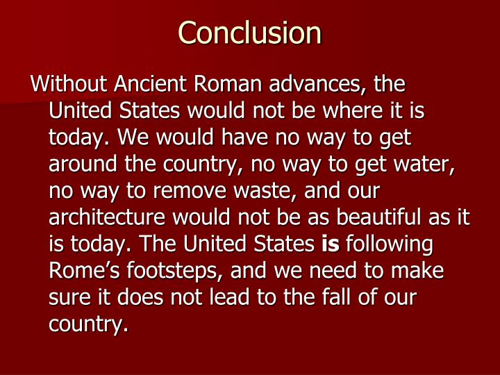 conclusions on ancient rome Conclusion congratulations you're finished you've made a character from ancient rome come to life as you completed the webquest, hopefully you thought about the similarities and differences between the lives these people led and the ones we lead today.