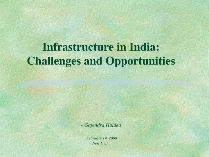 Infrastructure in india challenges and opportunities gajendra haldea february 14 2008 new delhi