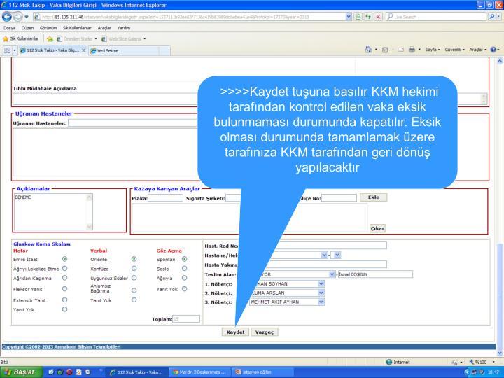 >>>>Kaydet tuşuna basılır KKM hekimi tarafından kontrol edilen vaka eksik bulunmaması durumunda kapatılır. Eksik olması durumunda tamamlamak üzere tarafınıza KKM tarafından geri dönüş yapılacaktır