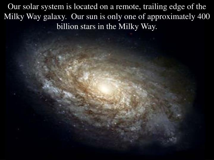 Our solar system is located on a remote, trailing edge of the Milky Way galaxy.  Our sun is only one...