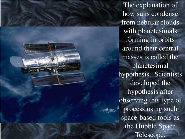 The explanation of how suns condense from nebular clouds with planetesimals forming in orbits around their central masses is called the planetesimal hypothesis.  Scientists developed the hypothesis after observing this type of process using such space-based tools as the Hubble Space Telescope.