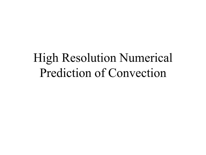 High Resolution Numerical Prediction of Convection