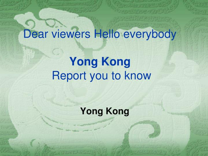 Dear viewers hello everybody yong kong report you to know