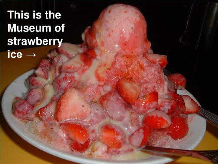 This is the Museum of strawberry ice →