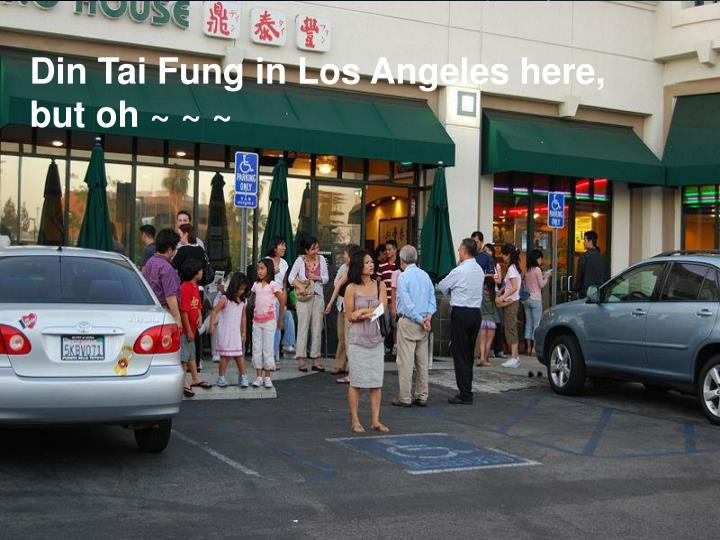 Din Tai Fung in Los Angeles here, but oh ~ ~ ~