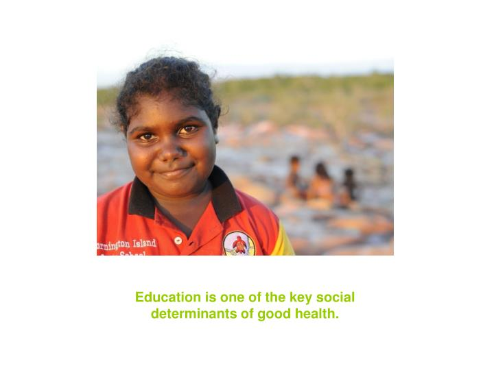 Education is one of the key social determinants of good health.