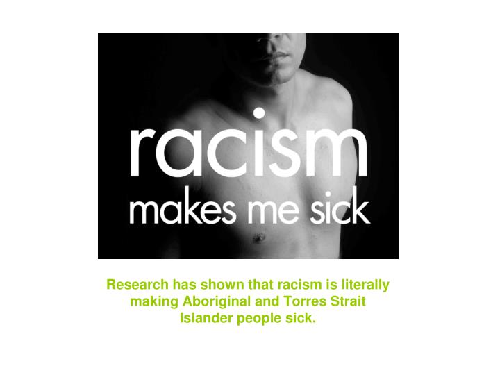 Research has shown that racism is literally making Aboriginal and Torres Strait Islander people sick.