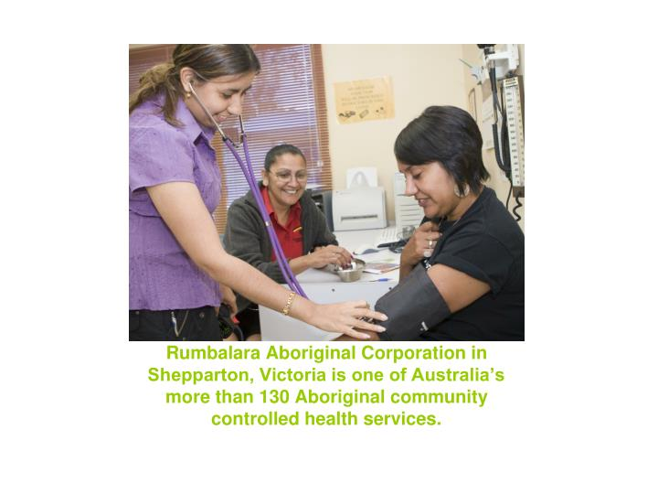 Rumbalara Aboriginal Corporation in Shepparton, Victoria is one of Australia's more than 130 Aboriginal community controlled health services.