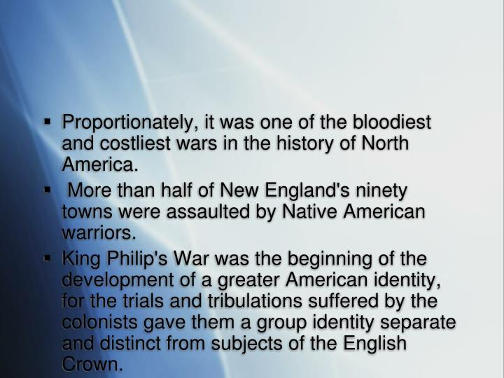 Proportionately, it was one of the bloodiest and costliest wars in the history of North America.