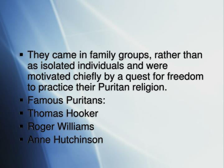 They came in family groups, rather than as isolated individuals and were motivated chiefly by a quest for freedom to practice their Puritan religion.