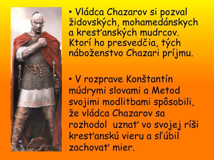 Vládca Chazarov si pozval židovských, mohamedánskych a kresťanských mudrcov. Ktorí ho presvedčia, tých náboženstvo Chazari príjmu.