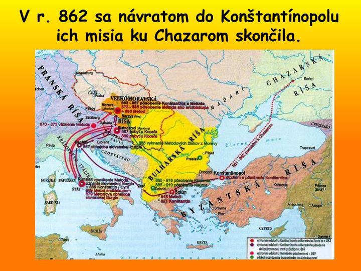 V r. 862 sa návratom do Konštantínopolu  ich misia ku Chazarom skončila.
