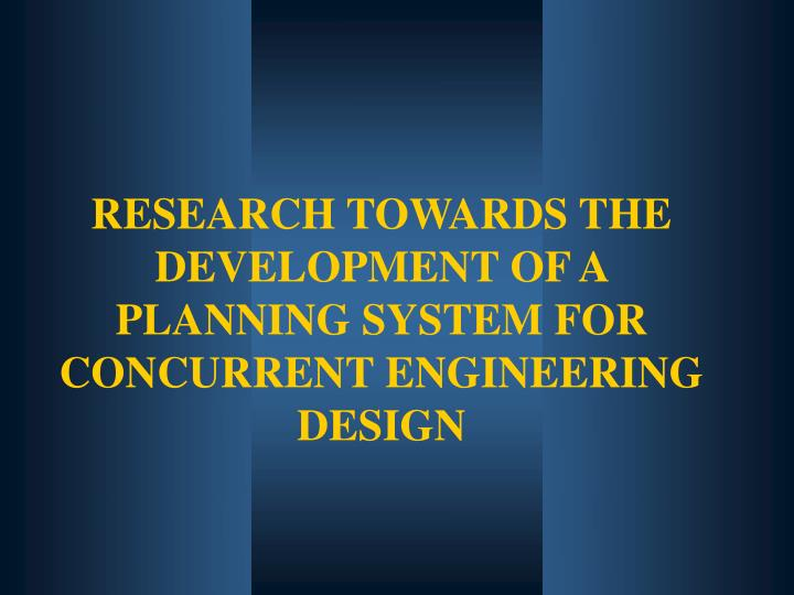 RESEARCH TOWARDS THE DEVELOPMENT OF A PLANNING SYSTEM FOR CONCURRENT ENGINEERING DESIGN