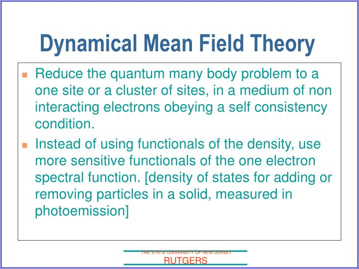 Reduce the quantum many body problem to a one site or a cluster of sites, in a medium of non interacting electrons obeying a self consistency condition.