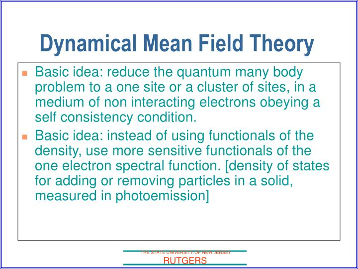 Basic idea: reduce the quantum many body problem to a one site or a cluster of sites, in a medium of non interacting electrons obeying a self consistency condition.