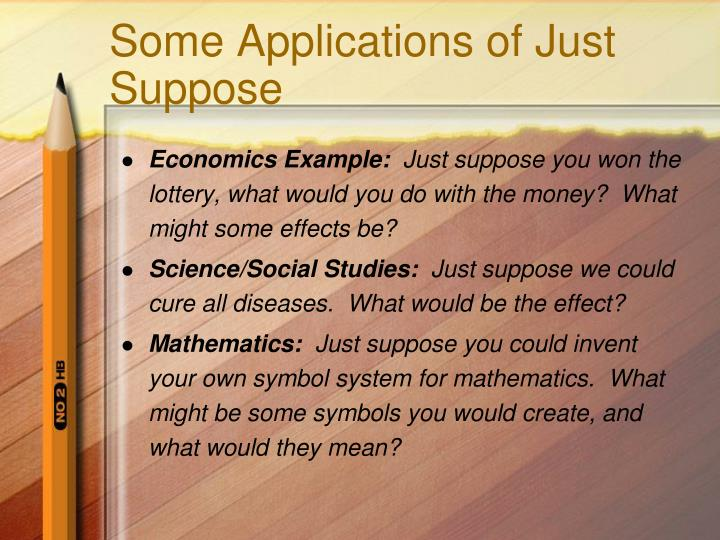 Some Applications of Just Suppose