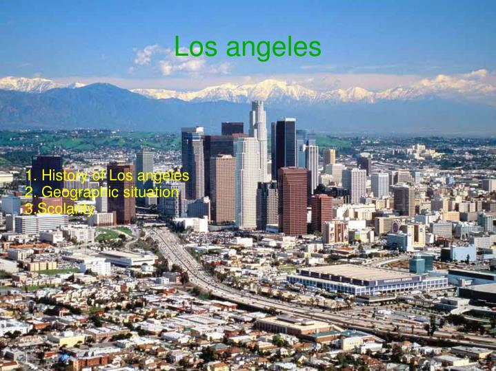 1 history of los angeles 2 geographic situation 3 scolarity n.