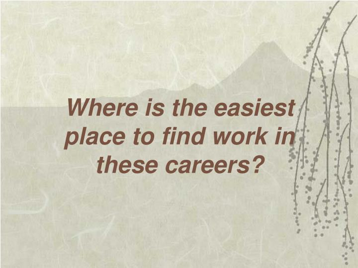 Where is the easiest place to find work in these careers?