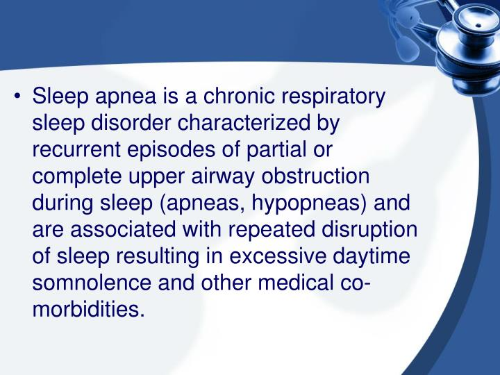 Sleep apnea is a chronic respiratory sleep disorder characterized by recurrent episodes of partial or complete upper airway obstruction during sleep (apneas, hypopneas) and are associated with repeated disruption of sleep resulting in excessive daytime somnolence and other medical co-morbidities.