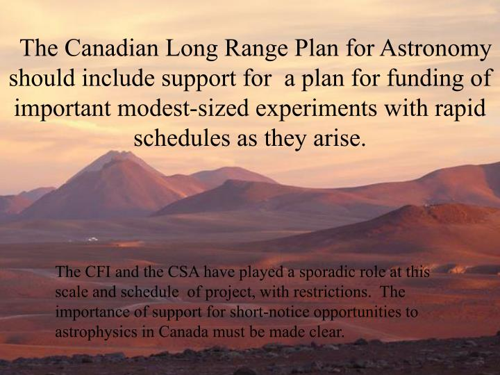 The Canadian Long Range Plan for Astronomy should include support for  a plan for funding of important modest-sized experiments with rapid schedules as they arise.