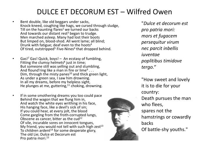 a literary analysis of dulce et decorum est by wilfred owens 'dulce et decorum est' or, to give the phrase in full: dulce et decorum est pro patria mori, latin for 'it is sweet and fitting to die for one's country' (patria is where we get our word 'patriotic' from) the phrase originated in the roman poet horace, but in 'dulce et decorum est', wilfred.