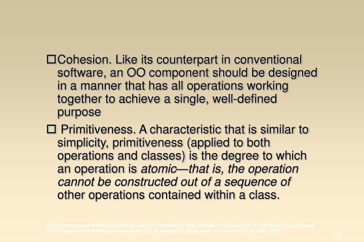 Cohesion. Like its counterpart in conventional software, an OO component should be designed in a manner that has all operations working together to achieve a single, well-defined purpose