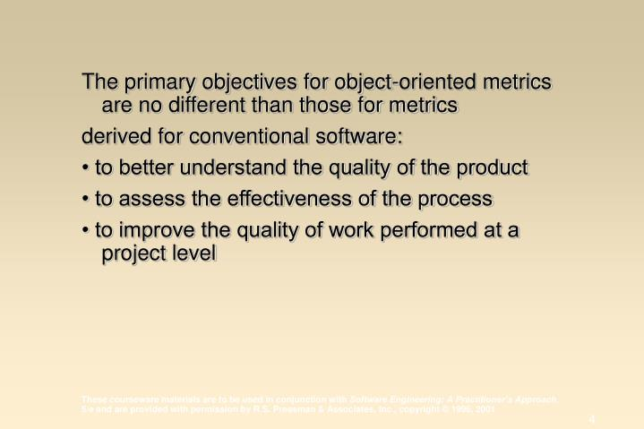 The primary objectives for object-oriented metrics are no different than those for metrics