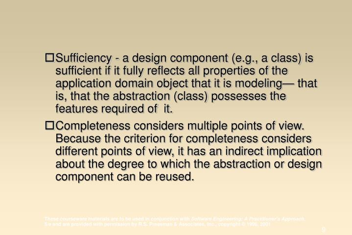 Sufficiency - a design component (e.g., a class) is sufficient if it fully reflects all properties of the application domain object that it is modeling— that is, that the abstraction (class) possesses the features required of  it.