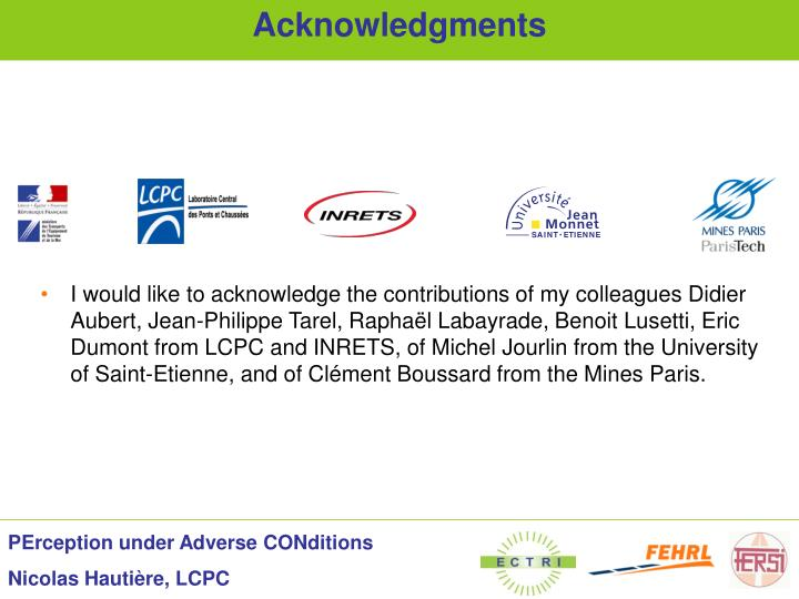 I would like to acknowledge the contributions of my colleagues Didier Aubert, Jean-Philippe Tarel, Raphaël Labayrade, Benoit Lusetti, Eric Dumont from LCPC and INRETS, of Michel Jourlin from the University of Saint-Etienne, and of Clément Boussard from the Mines Paris.